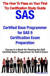 SAS Certified Base Programmer for SAS 9 Certification Exam Preparation Course in a Book for Passing the SAS Certified Base Programmer for SAS 9 Exam - The How To Pass on Your First Try Certification Study Guide by William Manning