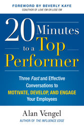 20 Minutes to a Top Performer: Three Fast and Effective Conversations to Motivate, Develop, and Engage Your Employees by Alan Vengel