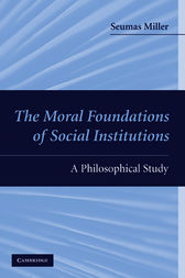 The Moral Foundations of Social Institutions by Seumas Miller