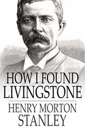 How I Found Livingstone by Henry Morton Stanley