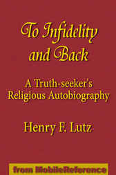 To Infidelity and Back: A Truth-seeker's Religious Autobiography; How I Found Christ and His Church