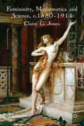 Femininity, Mathematics and Science 1880-1914 by Claire G. Jones