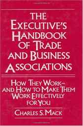 The Executive's Handbook of Trade and Business Associations: How They Work--And How to Make Them Work Effectively for You by Charles Mack