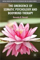 The Emergence of Somatic Psychology and Bodymind Therapy by Barnaby B. Barratt