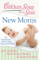Chicken Soup for the Soul: New Moms by Jack Canfield