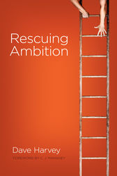 Rescuing Ambition (Foreword by C. J. Mahaney) by Dave Harvey