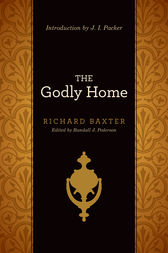 The Godly Home (Introduction by J. I. Packer) by Richard Baxter