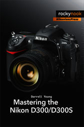 Mastering the Nikon D300/D300S by Darrell Young