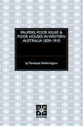 Paupers, Poor Relief & Poor Houses in Western Australia 1829-1910 by Penelope Hetherington
