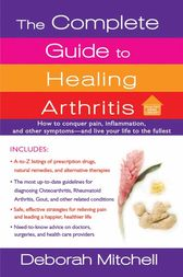 The Complete Guide to Healing Arthritis by Deborah Mitchell