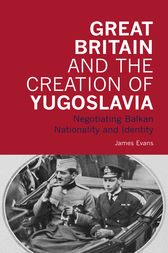Great Britain and the Creation of Yugoslavia: Negotiating Balkan Nationality and Identity