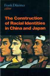 The Construction of Racial Identities in China and Japan by Frank Dikotter