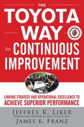 The Toyota Way to Continuous Improvement:  Linking Strategy and Operational Excellence to Achieve Superior Performance by Jeffrey K. Liker