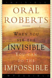 When You See the Invisible, You Can Do the Impossible by Oral Roberts