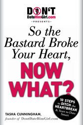 DontDateHimGirl.com Presents - So the Bastard Broke Your Heart, Now What? by Tasha Cunningham