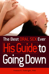 The Best Oral Sex Ever - His Guide to Going Down by Yvonne Fulbright