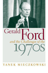 Gerald Ford and the Challenges of the 1970s by Yanek Mieczkowski
