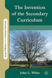 The Invention of the Secondary Curriculum by John White