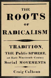 The Roots of Radicalism by Craig Calhoun