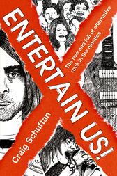 Entertain Us: The Rise and Fall of Alternative Rock in the Nineties by Craig Schuftan