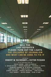 Will the Last Reporter Please Turn out the Lights by Robert W. McChesney