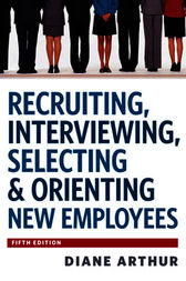 Recruiting, Interviewing, Selecting & Orienting New Employees by Diane Arthur