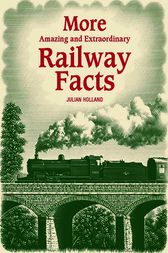 More Amazing & Extraordinary Railway Facts by Julian Holland