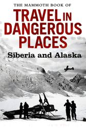 The Mammoth Book of Travel in Dangerous Places: Siberia and Alaska by John Keay
