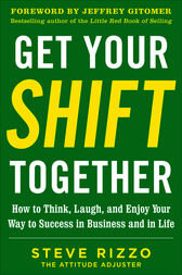 Get Your SHIFT Together: How to Think, Laugh, and Enjoy Your Way to Success in Business and in Life, with a foreword by Jeffrey Gitomer by Steve Rizzo