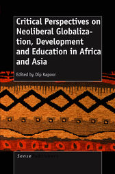 CRITICAL PERSPECTIVES ON NEOLIBERAL GLOBALIZATION, DEVELOPMENT AND EDUCATION IN AFRICA AND ASIA by Dip Kapoor