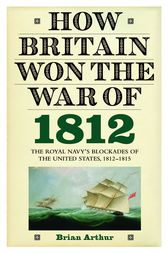 How Britain Won the War of 1812 by Brian Arthur
