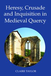 Heresy, Crusade and Inquisition in Medieval Quercy by Claire Taylor