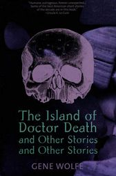 The Island of Dr. Death and Other Stories and Other Stories by Gene Wolfe