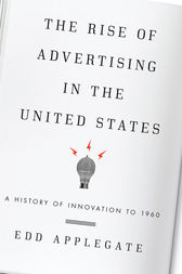 The Rise of Advertising in the United States by Edd Applegate