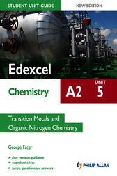 Edexcel A2 Chemistry Student Unit Guide: Unit 5 Transition Metals and Organic Nitrogen Chemistry by George Facer