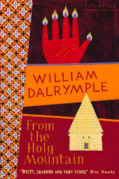 From the Holy Mountain: A Journey in the Shadow of Byzantium (Text Only) by William Dalrymple