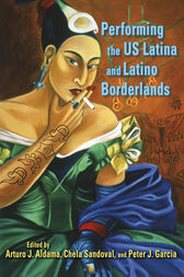 Performing the US Latina and Latino Borderlands by ARTURO J ALDAMA
