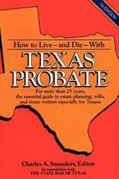 How to Live and Die with Texas Probate by Charles A. Saunders