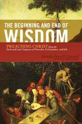 The Beginning and End of Wisdom (Foreword by Sidney Greidanus) by Douglas Sean O'Donnell
