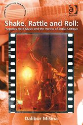 Shake, Rattle and Roll: Yugoslav Rock Music and the Poetics of Social Critique by Dalibor Mišina