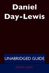Daniel Day-Lewis - Unabridged Guide by Patrick Shirley