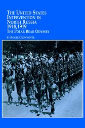 The United States Intervention in North Russia – 1918, 1919 The Polar Bear Odyssey by Roger Crownover