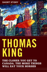 The Closer You Get To Canada, The More Things Will Eat Your Horses by Thomas King