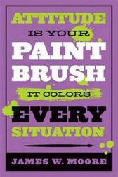 Attitude is Your Paintbrush by James W. Moore