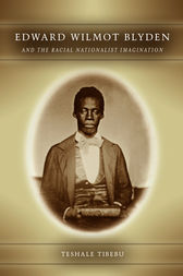 Edward Wilmot Blyden and the Racial Nationalist Imagination by Teshale Tibebu