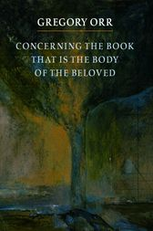Concerning the Book that is the Body of the Beloved by Gregory Orr