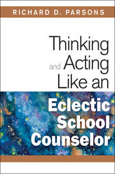 Thinking and Acting Like an Eclectic School Counselor by Richard D. Parsons