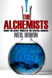 The Alchemists: Inside the secret world of central bankers by Neil Irwin