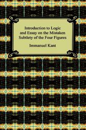Kant's Introduction to Logic and Essay on the Mistaken Subtlety of the Four Figures by Immanuel Kant