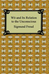 Wit and Its Relation to the Unconscious by Sigmund Freud
